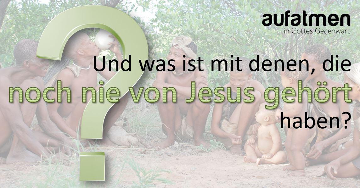 Und was ist mit denen, die noch nie von Jesus gehört haben?